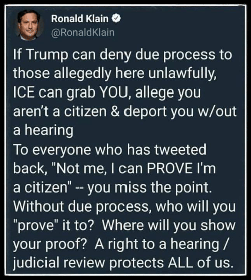 "citizen: Ronald Klain  @RonaldKlain  If Trump can deny due process to  those allegedly here unlawfully,  ICE can grab YOU, allege you  aren't a citizen & deport you w/out  a hearing  To everyone who has tweeted  back, ""Not me, I can PROVE I'm  a citizen"" - you miss the point.  Without due process, who will you  ""prove"" it to? Where will you show  your proof? A right to a hearing  judicial review protects ALL of us."
