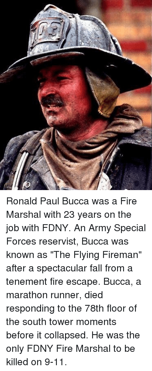 "9/11, Fall, and Fire: Ronald Paul Bucca was a Fire Marshal with 23 years on the job with FDNY. An Army Special Forces reservist, Bucca was known as ""The Flying Fireman"" after a spectacular fall from a tenement fire escape. Bucca, a marathon runner, died responding to the 78th floor of the south tower moments before it collapsed. He was the only FDNY Fire Marshal to be killed on 9-11."