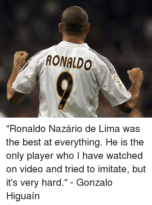 """De Lima: RONALDO """"Ronaldo Nazário de Lima was the best at everything. He is the only player who I have watched on video and tried to imitate, but it's very hard.""""  - Gonzalo Higuaín"""