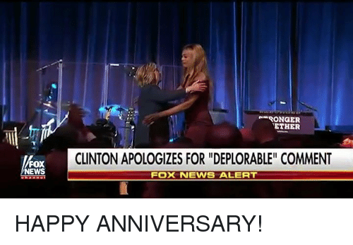 "News Fox: RONGER  ETHER  CLINTON APOLOGIZES FOR ""DEPLORABLE"" COMMENT  FOX  NEWS  FOX NEWS ALERT HAPPY ANNIVERSARY!"