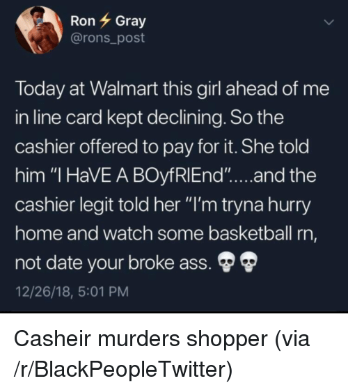 """Ass, Basketball, and Blackpeopletwitter: RonGray  @rons_post  loday at Walmart this girl ahead of me  in line card kept declining. So the  cashier offered to pay for it. She told  him """"I HaVE A BOyfRlEnd""""...and the  cashier legit told her """"I'm tryna hurry  ome and watch some basketball rn,  not date your broke ass.  12/26/18, 5:01 PM Casheir murders shopper (via /r/BlackPeopleTwitter)"""