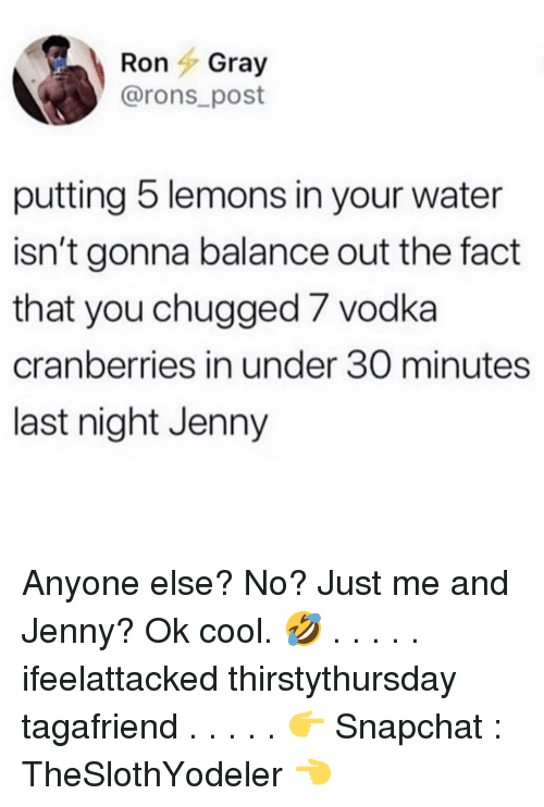 Memes, Snapchat, and Cool: RonGray  @rons post  putting 5 lemons in your water  isn't gonna balance out the fact  that you chugged 7 vodka  cranberries in under 30 minutes  last night Jenny Anyone else? No? Just me and Jenny? Ok cool. 🤣 . . . . . ifeelattacked thirstythursday tagafriend . . . . . 👉 Snapchat : TheSlothYodeler 👈