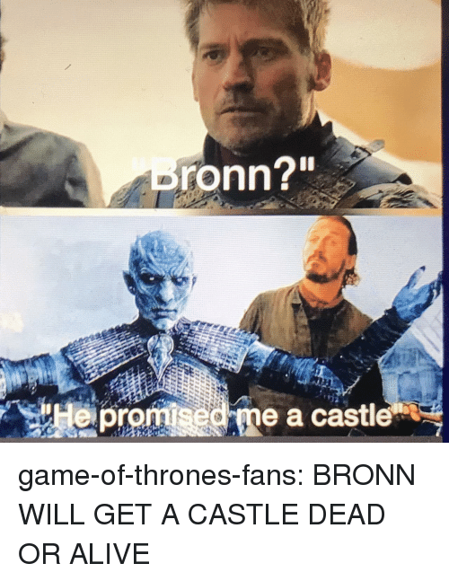 "Alive, Dead or Alive, and Game of Thrones: ronn?""  epromsed me a castle game-of-thrones-fans:  BRONN WILL GET A CASTLE DEAD OR ALIVE"
