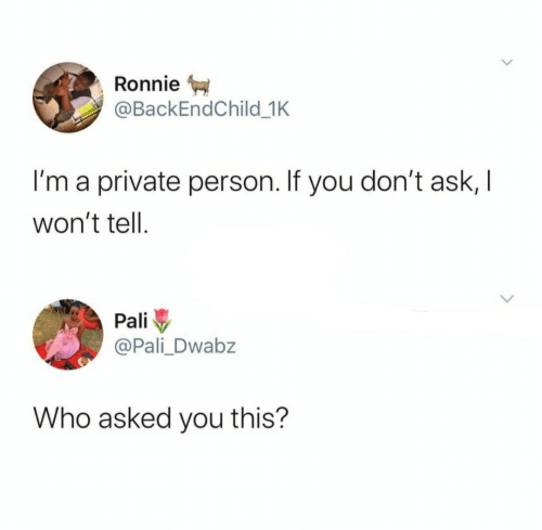 Ask, Private, and Who: Ronnie  @BackEndChild_1K  I'm a private person. If you don't ask, I  won't tell  Pali  @Pali Dwabz  Who asked you this?