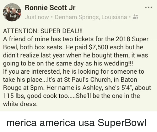 "America, At-St, and Church: Ronnie Scott Jr  Just now . Denham Springs, Louisiana-  ATTENTION: SUPER DEAL!!  A friend of mine has two tickets for the 2018 Super  Bowl, both box seats. He paid $7,500 each but he  didn't realize last year when he bought them, it was  going to be on the same day as his wedding!!!  If you are interested, he is looking for someone to  take his place...Ilt's at St Paul's Church, in Baton  Rouge at 3pm. Her name is Ashley, she's 5'4"", about  115 lbs, good cook toohll be the one in the  white dress. merica america usa SuperBowl"