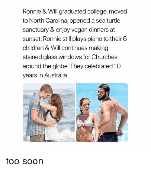 Children, College, and Soon...: Ronnie & Will graduated college, moved  to North Carolina, opened a sea turtle  sanctuary &enjoy vegan dinners at  sunset. Ronnie still plays piano to their 6  children & Will continues making  stained glass windows for Churches  around the globe. They celebrated 10  years in Australia too soon