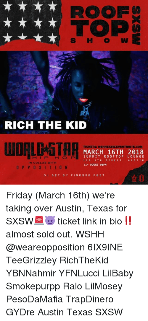Friday, Memes, and Wshh: ROOF  RICH THE KID  TICKETS: WSHHSXSW.EVENTBRITE.COM  MARCH 16TH 2018  SUMMIT ROOFTOP LOUNGE  126 STH STREET AUSTIN  21+ DOORS 08PM  HIP HOP  IN COLLAB WITH  OPPOSITION  ☆0  DJ SET BY FINESSE FEST Friday (March 16th) we're taking over Austin, Texas for SXSW🚨😈 ticket link in bio‼️ almost sold out. WSHH @weareopposition 6IX9INE TeeGrizzley RichTheKid YBNNahmir YFNLucci LilBaby Smokepurpp Ralo LilMosey PesoDaMafia TrapDinero GYDre Austin Texas SXSW