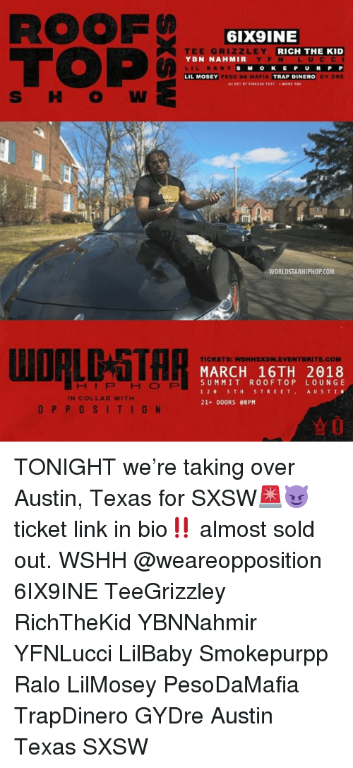 worldstarhiphop.com: ROOF  TOP  6IX9INE  EE GRI  YBN NAHMIR  LILBABY  LIL MOSEY  ZLEY  RICH THE KID  YF N L UCCI  S MOKE P U RP P  GY DRE  PESO DA MAFIA  TRAP DINERO  MORE TA  WORLDSTARHIPHOP.COM  TICKETS: WSHHSXSW.EVENTBRITE.COM  MARCH 16TH 2018  SUMMIT ROOFTOP LOUNGE  12 5TH STREET AUSTIN  21+ DOORS e8PM  HIPHOFP  IN COLLAB WITH  OPPOSITION TONIGHT we're taking over Austin, Texas for SXSW🚨😈 ticket link in bio‼️ almost sold out. WSHH @weareopposition 6IX9INE TeeGrizzley RichTheKid YBNNahmir YFNLucci LilBaby Smokepurpp Ralo LilMosey PesoDaMafia TrapDinero GYDre Austin Texas SXSW