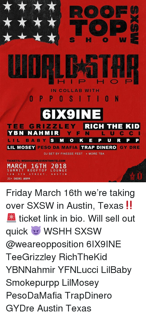 Friday, Memes, and Trap: ROOF  TOP  S HW  HIP HO FP  IN COLLAB WITH  6IX9INE  TEE GRIZZLEY  YBN NAHMIR  LIL BABY  LIL MOSEY  RICH THE KID  Y F N L U C C  S M O K E P U R P P  GY DRE  PESO DA MAFIA  TRAP DINERO  DJ SET BY FINESSE FEST MORE TBA  TICKETS: WSHHSXSW.EVENTBRITE.COM  MARCH 16TH 2018  SUMMIT R0OFTOP LOUN GE  12θ 5TH STREET, AUSTIN  21+ DOORS e8PM Friday March 16th we're taking over SXSW in Austin, Texas‼️🚨 ticket link in bio. Will sell out quick 😈 WSHH SXSW @weareopposition 6IX9INE TeeGrizzley RichTheKid YBNNahmir YFNLucci LilBaby Smokepurpp LilMosey PesoDaMafia TrapDinero GYDre Austin Texas