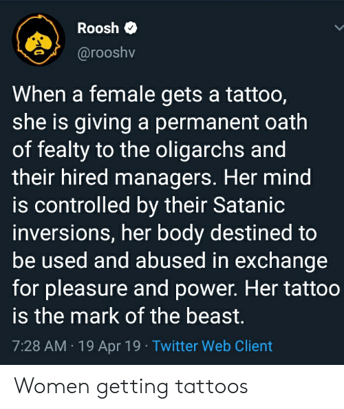Tattoos, Twitter, and Power: Roosh  00S  @rooshv  When a female gets a tattoo,  she is giving a permanent oath  of fealty to the oligarchs and  their hired managers. Her mind  is controlled by their Satanic  inversions, her body destined to  be used and abused in exchange  for pleasure and power. Her tattoo  is the mark of the beast,  7:28 AM.19 Apr 19 Twitter Web Client Women getting tattoos