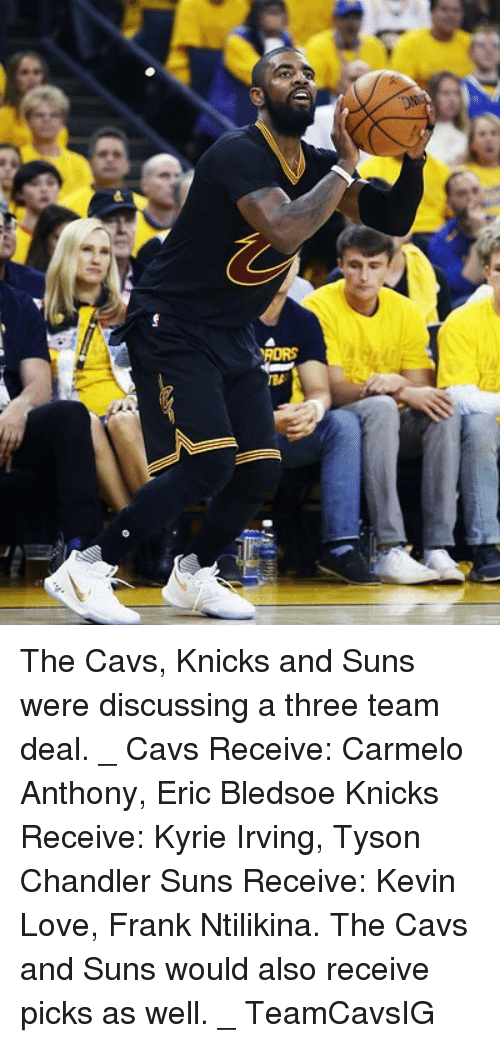 Kevin Love: RORS The Cavs, Knicks and Suns were discussing a three team deal. _ Cavs Receive: Carmelo Anthony, Eric Bledsoe Knicks Receive: Kyrie Irving, Tyson Chandler Suns Receive: Kevin Love, Frank Ntilikina. The Cavs and Suns would also receive picks as well. _ TeamCavsIG