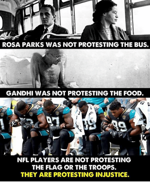 gandhi: ROSA PARKS WAS NOT PROTESTING THE BUS.  GANDHI WAS NOT PROTESTING THE FOOD  NFL PLAYERS ARE NOT PROTESTING  THE FLAG OR THE TROOPS.  THEY ARE PROTESTING INJUSTICE.