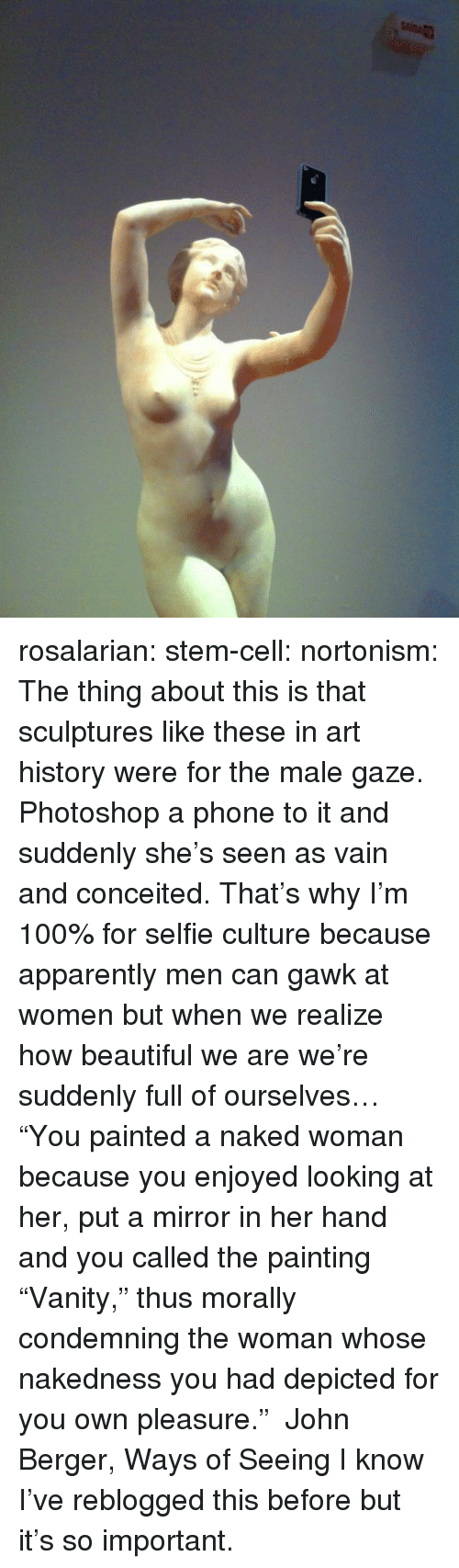 "You Called: rosalarian:  stem-cell:  nortonism:  The thing about this is that sculptures like these in art history were for the male gaze. Photoshop a phone to it and suddenly she's seen as vain and conceited. That's why I'm 100% for selfie culture because apparently men can gawk at women but when we realize how beautiful we are we're suddenly full of ourselves…  ""You painted a naked woman because you enjoyed looking at her, put a mirror in her hand and you called the painting ""Vanity,"" thus morally condemning the woman whose nakedness you had depicted for you own pleasure."" ― John Berger, Ways of Seeing  I know I've reblogged this before but it's so important."