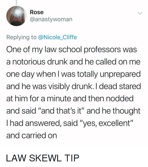 """Law School: Rose  @anastywoman  Replying to @Nicole_Cliffe  One of my law school professors was  a notorious drunk and he called on me  one day when l was totally unprepared  and he was visibly drunk. I dead stared  at him for a minute and then nodded  and said """"and that's it"""" and he thought  lhad answered, said """"yes, excellent  and carried on  oiti LAW SKEWL TIP"""