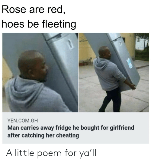 Cheating: Rose are red,  hoes be fleeting  YEN.COM.GH  Man carries away fridge he bought for girlfriend  after catching her cheating A little poem for ya'll
