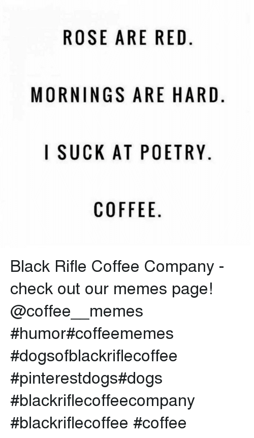 Dogs, Memes, and Black: ROSE ARE RED.  MORNINGS ARE HARD  I SUCKAT POETRY  COFFEE Black Rifle Coffee Company - check out our memes page!   @coffee__memes    #humor#coffeememes #dogsofblackriflecoffee #pinterestdogs#dogs  #blackriflecoffeecompany #blackriflecoffee #coffee