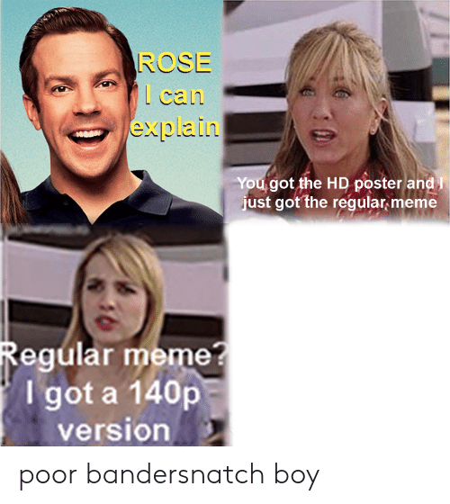 meme i: ROSE  can  explain  You got the HD poster and  just got the regular meme  Regular meme?  I got a 140p  version poor bandersnatch boy