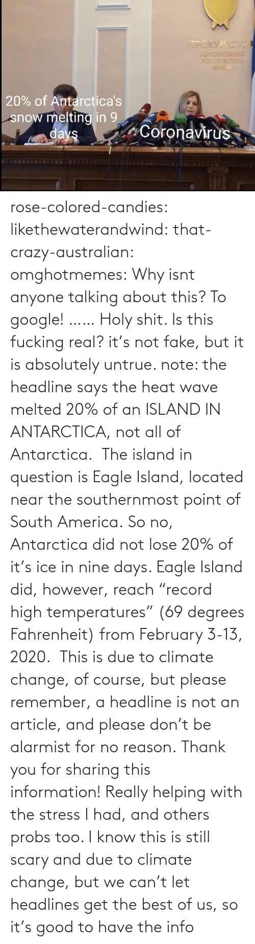 "article: rose-colored-candies: likethewaterandwind:   that-crazy-australian:  omghotmemes:  Why isnt anyone talking about this?   To google!  ……   Holy shit. Is this fucking real?   it's not fake, but it is absolutely untrue. note: the headline says the heat wave melted 20% of an ISLAND IN ANTARCTICA, not all of Antarctica.  The island in question is Eagle Island, located near the southernmost point of South America. So no, Antarctica did not lose 20% of it's ice in nine days. Eagle Island did, however, reach ""record high temperatures"" (69 degrees Fahrenheit) from February 3-13, 2020.  This is due to climate change, of course, but please remember, a headline is not an article, and please don't be alarmist for no reason.    Thank you for sharing this information! Really helping with the stress I had, and others probs too. I know this is still scary and due to climate change, but we can't let headlines get the best of us, so it's good to have the info"
