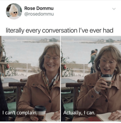 Rose, Can, and Complain: Rose Dommu  @rosedommu  literally every conversation I've ever had  I can't complain.  Actually, I can.