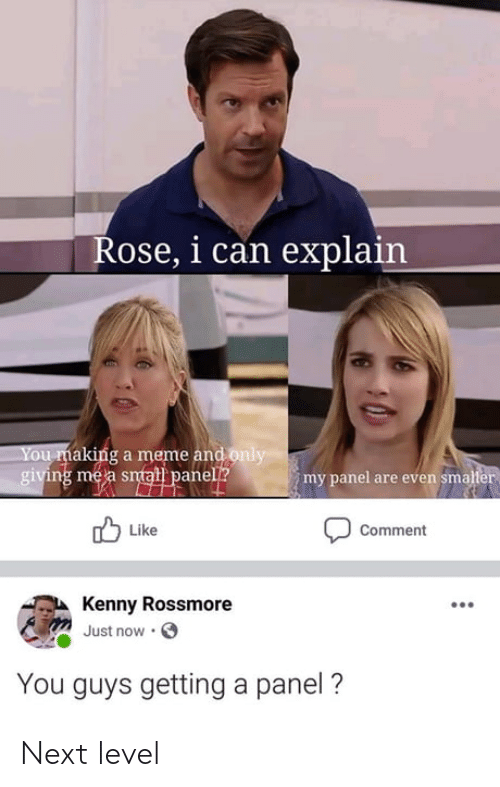 Making A Meme: Rose, i can explain  You making a meme and only  giving me a smat panell?  my panel are even smaller  Like  Comment  Kenny Rossmore  Just now  You guys getting a panel ? Next level