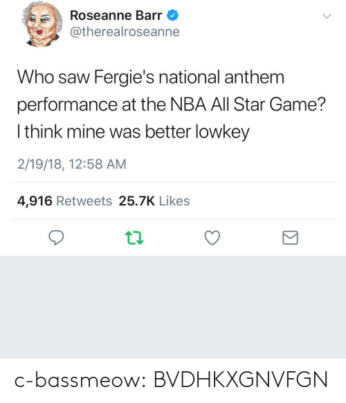 All Star Game: Roseanne Barr  @therealroseanne  Who saw Fergie's national anthem  performance at the NBA All Star Game?  l think mine was better lowkey  2/19/18, 12:58 AM  4,916 Retweets 25.7K Likes c-bassmeow:  BVDHKXGNVFGN