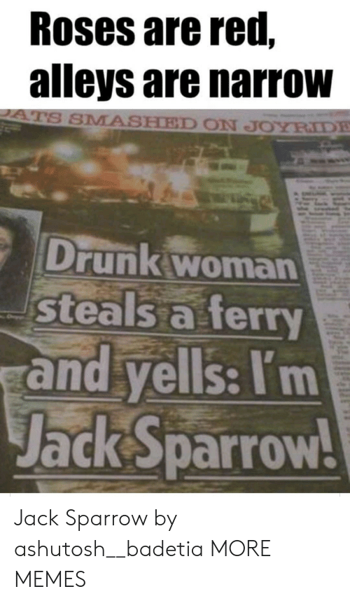 Roses Are: Roses are red,  alleys are narrow  ATS SMASHED ON JOYRIDE  Drunk woman  steals a ferry  and yells: I'm  Jack Sparrow! Jack Sparrow by ashutosh__badetia MORE MEMES