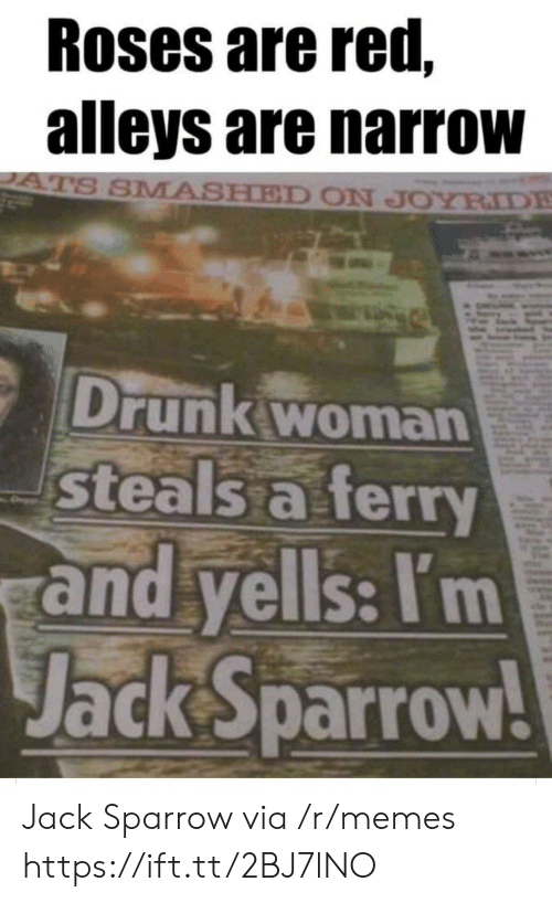 Roses Are: Roses are red,  alleys are narrow  ATS SMASHED ON JOYRIDE  Drunk woman  steals a ferry  and yells: I'm  Jack Sparrow! Jack Sparrow via /r/memes https://ift.tt/2BJ7lNO