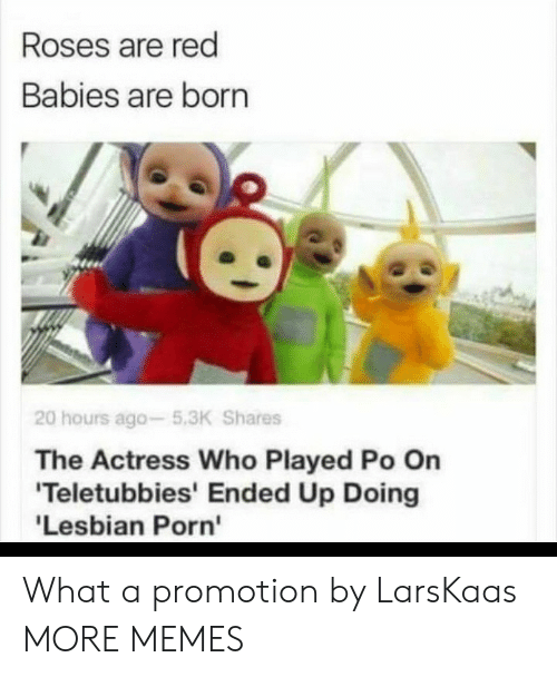 Roses Are: Roses are red  Babies are born  20 hours ago-5.3K Shares  The Actress Who Played Po On  'Teletubbies' Ended Up Doing  'Lesbian Porn' What a promotion by LarsKaas MORE MEMES