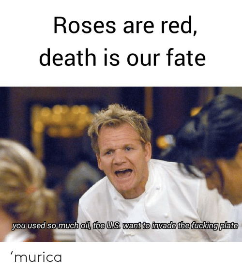Fucking, Death, and Fate: Roses are red,  death is our fate  you used so much oil, the U.S want to invade the fucking plate 'murica