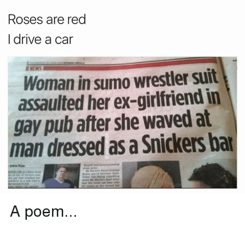 sumo: Roses are red  I drive a car  Woman in sumo wrestler suit  her ex-girlfriendin  gay pub after she waved at  man dressed as a Snickers bar A poem...