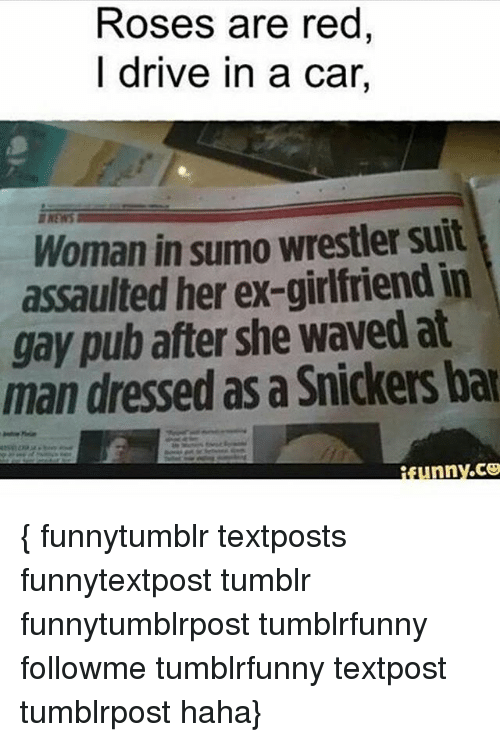 sumo: Roses are red  I drive in a car,  Woman in sumo wrestler suit  assaulted her ex-girlfriend in  gay pub after she waved at  man dressed as a Snickers bar  nny.CO { funnytumblr textposts funnytextpost tumblr funnytumblrpost tumblrfunny followme tumblrfunny textpost tumblrpost haha}