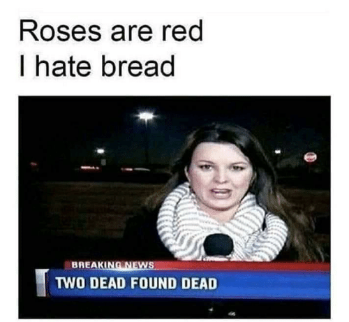 Roses Are: Roses are red  I hate bread  BREAKING NEWS  TWO DEAD FOUND DEAD