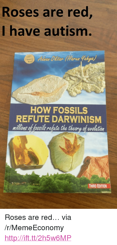 "Autism, Http, and How: Roses are red  I have autism.  ar Cletar tarar  HOW FOSSILS  REFUTE DARWINISM  midlons of hoseide refute the theory of evolation  THIRD EDITION <p>Roses are red… via /r/MemeEconomy <a href=""http://ift.tt/2h5w6MP"">http://ift.tt/2h5w6MP</a></p>"