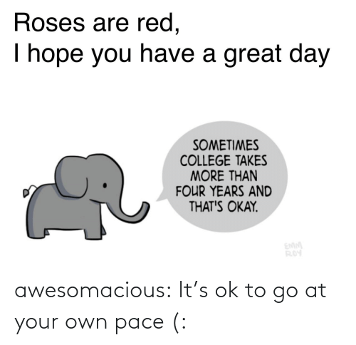 I Hope: Roses are red,  I hope you have a great day  SOMETIMES  COLLEGE TAKES  MORE THAN  FOUR YEARS AND  THAT'S OKAY.  EMM  ROY awesomacious:  It's ok to go at your own pace (: