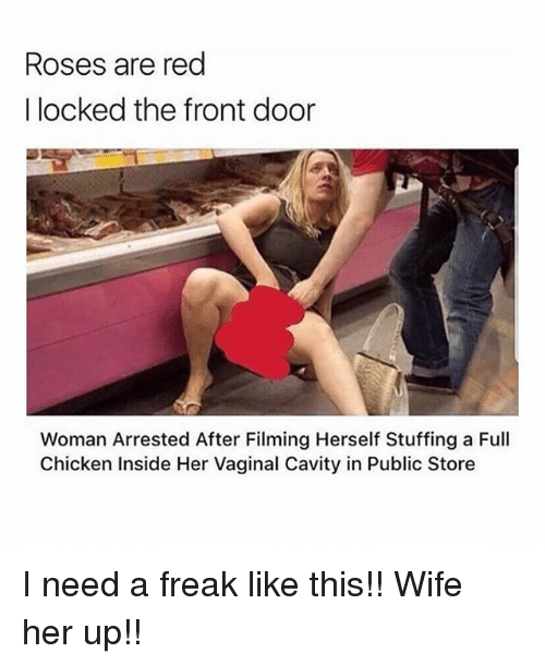 Fronting: Roses are red  I locked the front door  Woman Arrested After Filming Herself Stuffing a Full  Chicken Inside Her Vaginal Cavity in Public Store I need a freak like this!! Wife her up!!