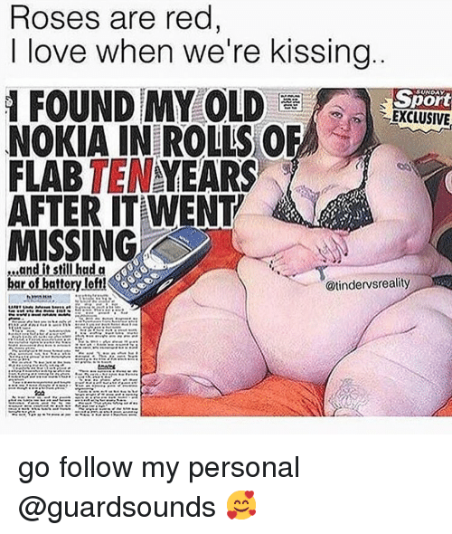 Dank, Love, and Old: Roses are red  I love when we're kissing  SpOFt  EXCLUSIVE  品10  FOUND MY OLD  NOKIA IN ROLLS OR  FLAB TENYEARS  AFTER ITAWENT  MISSING  ...and it still had a  @tindervsreality go follow my personal @guardsounds 🥰