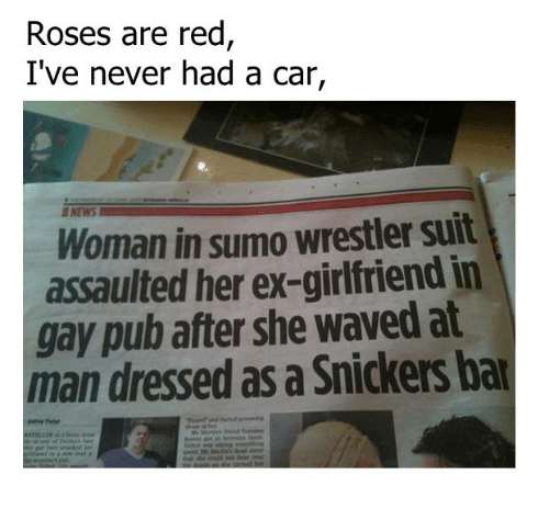 sumo: Roses are red  I've never had a car,  Woman in sumo wrestler suit  assaulted her ex-girlfriend in  gay pub after she waved at  man dressed as a Snickers bar
