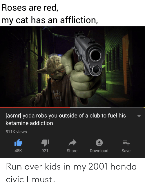 Asmr: Roses are red,  my cat has an affliction,  [asmr] yoda robs you outside of a club to fuel his  ketamine addiction  511K views  E+  Share  Download  48K  921  Save Run over kids in my 2001 honda civic I must.