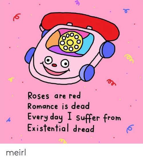suffer: Roses are red  Romance is dead  Every day I suffer from  Existential dread meirl