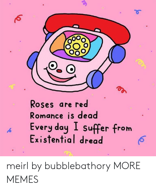 suffer: Roses are red  Romance is dead  Every day I suffer from  Existential dread meirl by bubblebathory MORE MEMES