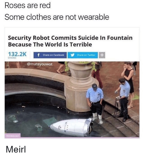 Share On: Roses are red  Some clothes are not wearable  Security Robot Commits Suicide In Fountain  Because The World Is Terrible  132.2K  Share on Facebook  Share on Twitter  SHARES  @mateyouwot Meirl