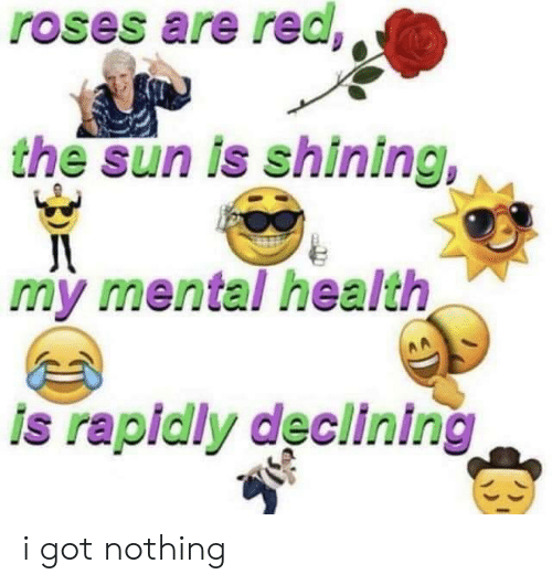 Got, Sun, and The Sun: roses are red  the sun is shining,  my mental health  is rapidly declining i got nothing