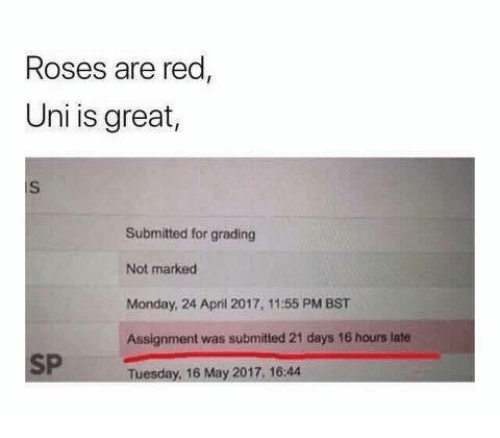 Monday, April, and Red: Roses are red  Uni is great,  iS  Submitted for grading  Not marked  Monday, 24 April 2017, 11:55 PM BST  Assignment was submited 21 days 16 hours late  SP Tuesday, 16 May 2017.16.4