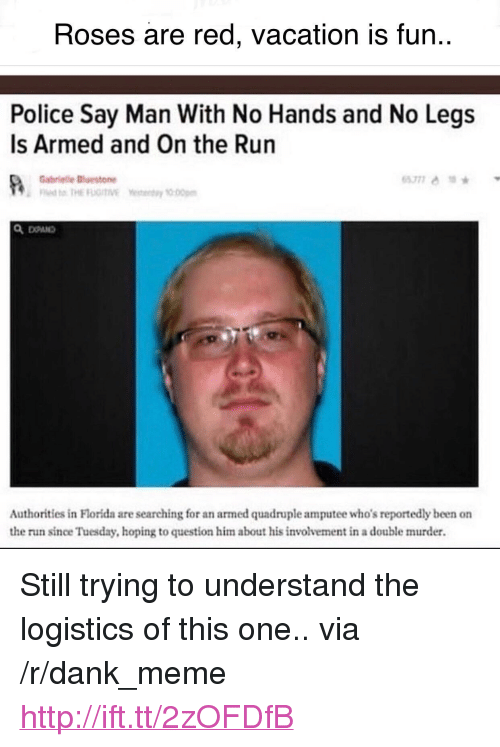 "Dank, Meme, and Police: Roses are red, vacation is fun..  Police Say Man With No Hands and No Legs  Is Armed and On the Run  Gabrielle斷estone  Authorities in Florida are searching for an armed quadruple amputee who's reportedly been on  the run since Tuesday, hoping to question him about his involvement in a double murder. <p>Still trying to understand the logistics of this one.. via /r/dank_meme <a href=""http://ift.tt/2zOFDfB"">http://ift.tt/2zOFDfB</a></p>"