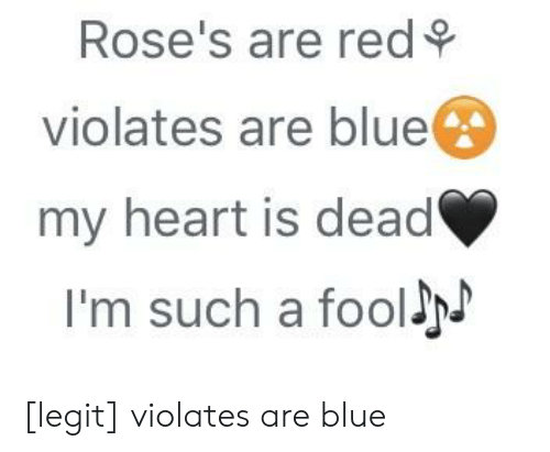 Blue, Heart, and Red: Rose's are red  violates are blue  my heart is dead  I'm such a fooll [legit] violates are blue