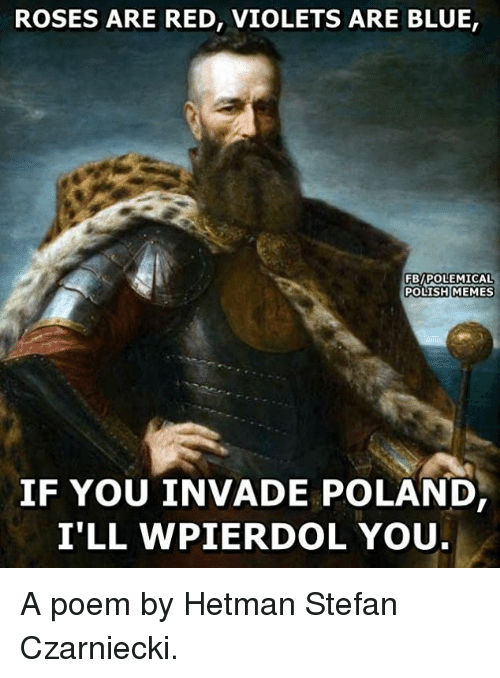 Polish Memes: ROSES ARE RED, VIOLETS ARE BLUE,  FBy POLEMICAL  POLISH MEMES  IF YOU INVADE POLAND  I'LL WPIER DOL YOU A poem by Hetman Stefan Czarniecki.
