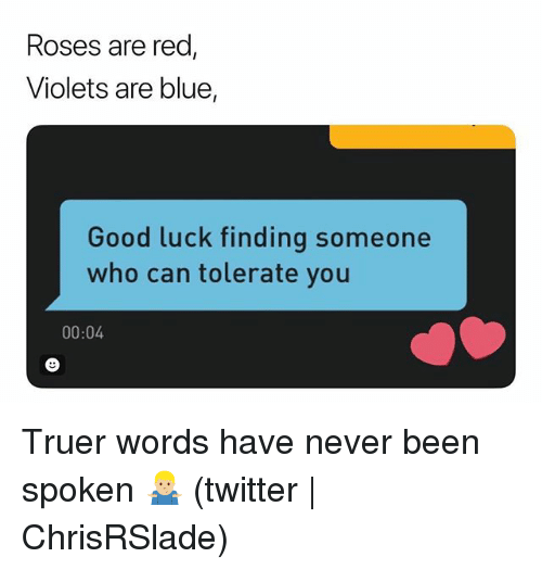 Twitter, Blue, and Good: Roses are red  Violets are blue,  Good luck finding someone  who can tolerate you  00:04 Truer words have never been spoken 🤷🏼♂️ (twitter   ChrisRSlade)