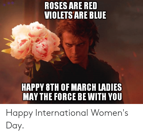 Dank, International Women's Day, and Blue: ROSES ARE RED  VIOLETS ARE BLUE  HAPPY 8TH OF MARCH LADIES  MAY THE FORCE BE WITH YOU Happy International Women's Day.