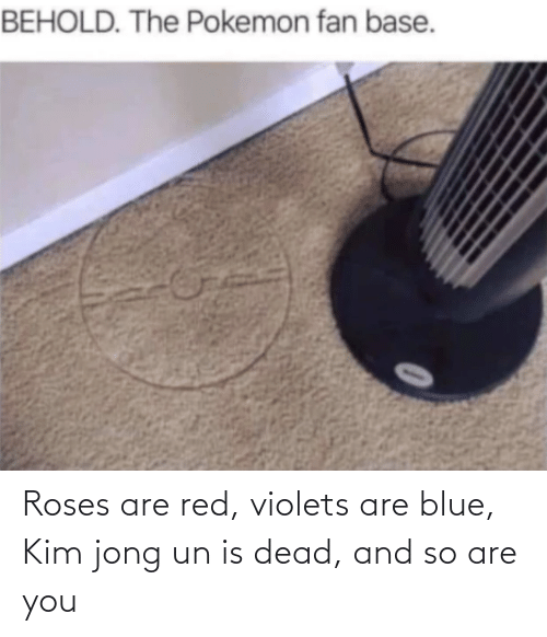 red: Roses are red, violets are blue, Kim jong un is dead, and so are you
