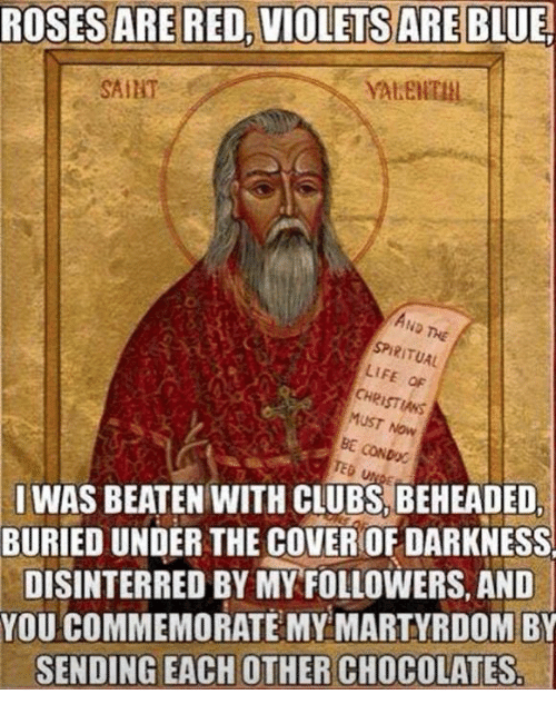 spiritualized: ROSES ARE RED, VIOLETS ARE  BLUE!  SAIHT  AND THE  SPIRITUAL  LIFE OF  MUST NOW  BE CONDOC  SI WAS BEATEN WITH CLUBS, BEHEADED  BURIED UNDER THE COVERIOF DARKNESS  DISINTERRED BY MY FOLLOWERS, AND  YOU COMMEMORATE MY MARTYRDOM BY  SENDING EACH OTHER CHOCOLATES